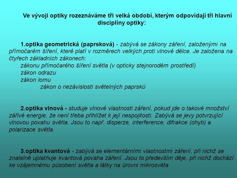 Ve vývoji optiky rozeznáváme tři velká období, kterým odpovídají tři hlavní disciplíny optiky: 1.optika geometrická (paprsková) - zabývá se zákony zář
