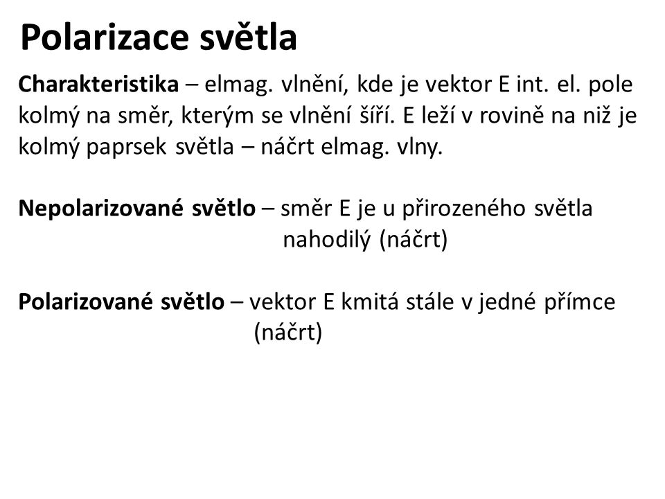 Polarizace světla Charakteristika – elmag. vlnění, kde je vektor E int. el. pole kolmý na směr, kterým se vlnění šíří. E leží v rovině na niž je kolmý