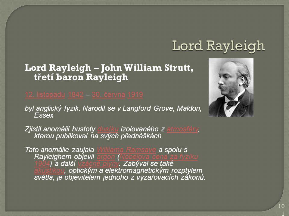Lord Rayleigh – John William Strutt, t ř etí baron Rayleigh 12. listopadu12. listopadu 1842 – 30. června 1919184230. června1919 byl anglický fyzik. Na