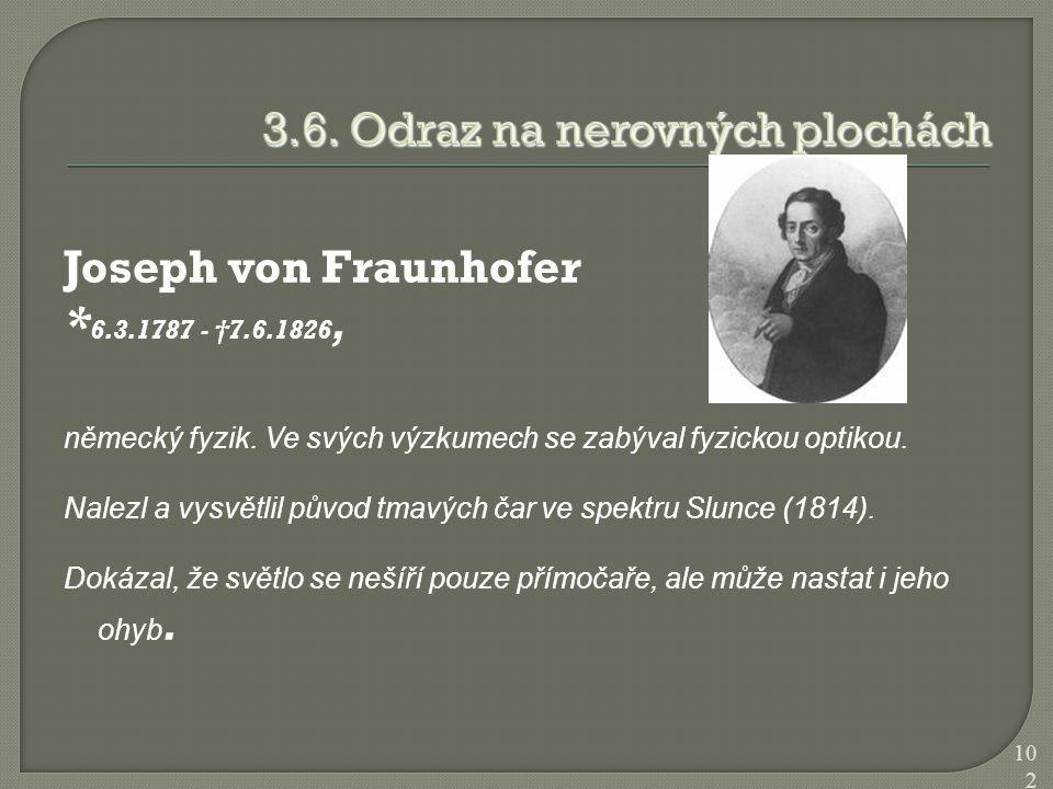 Joseph von Fraunhofer * 6.3.1787 - †7.6.1826, německý fyzik. Ve svých výzkumech se zabýval fyzickou optikou. Nalezl a vysvětlil původ tmavých čar ve s