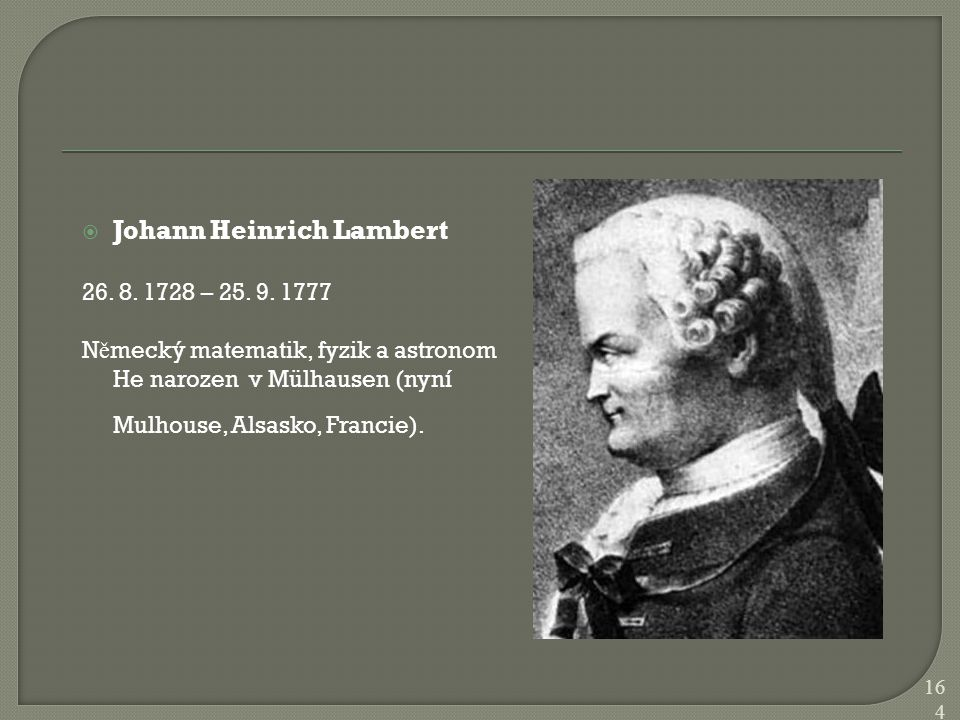  Johann Heinrich Lambert 26. 8. 1728 – 25. 9. 1777 N ě mecký matematik, fyzik a astronom He narozen v Mülhausen (nyní Mulhouse, Alsasko, Francie). 16