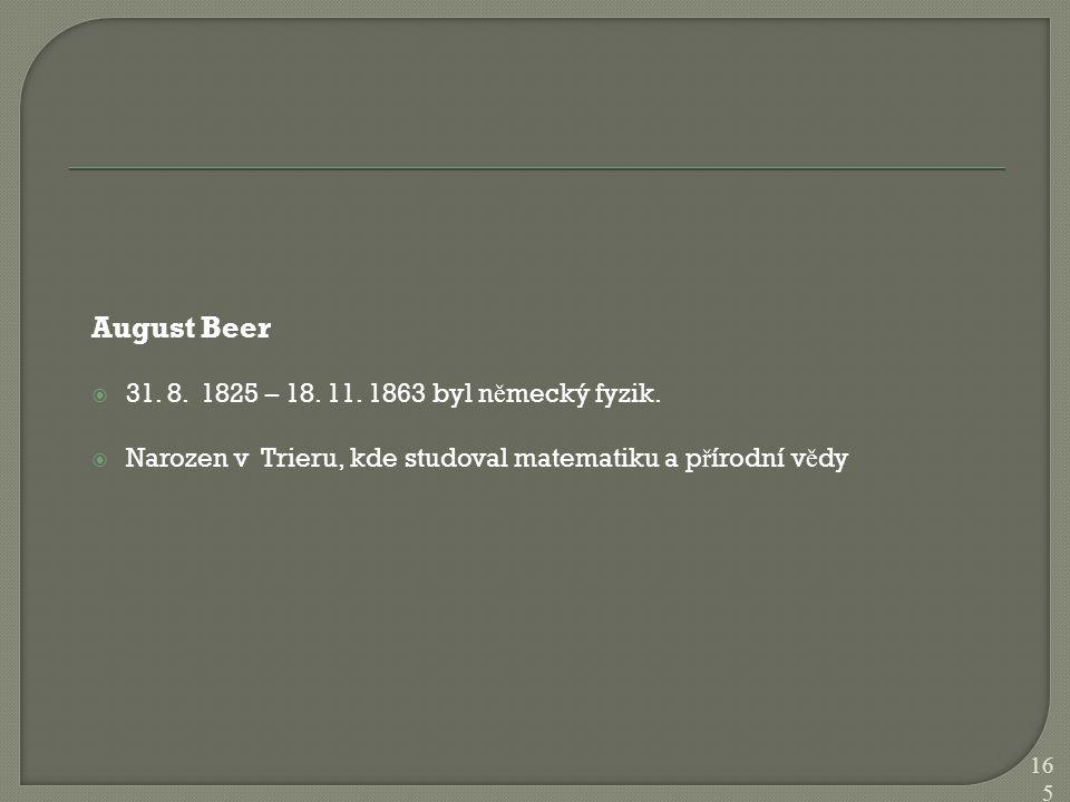August Beer  31. 8. 1825 – 18. 11. 1863 byl n ě mecký fyzik.  Narozen v Trieru, kde studoval matematiku a p ř írodní v ě dy 165