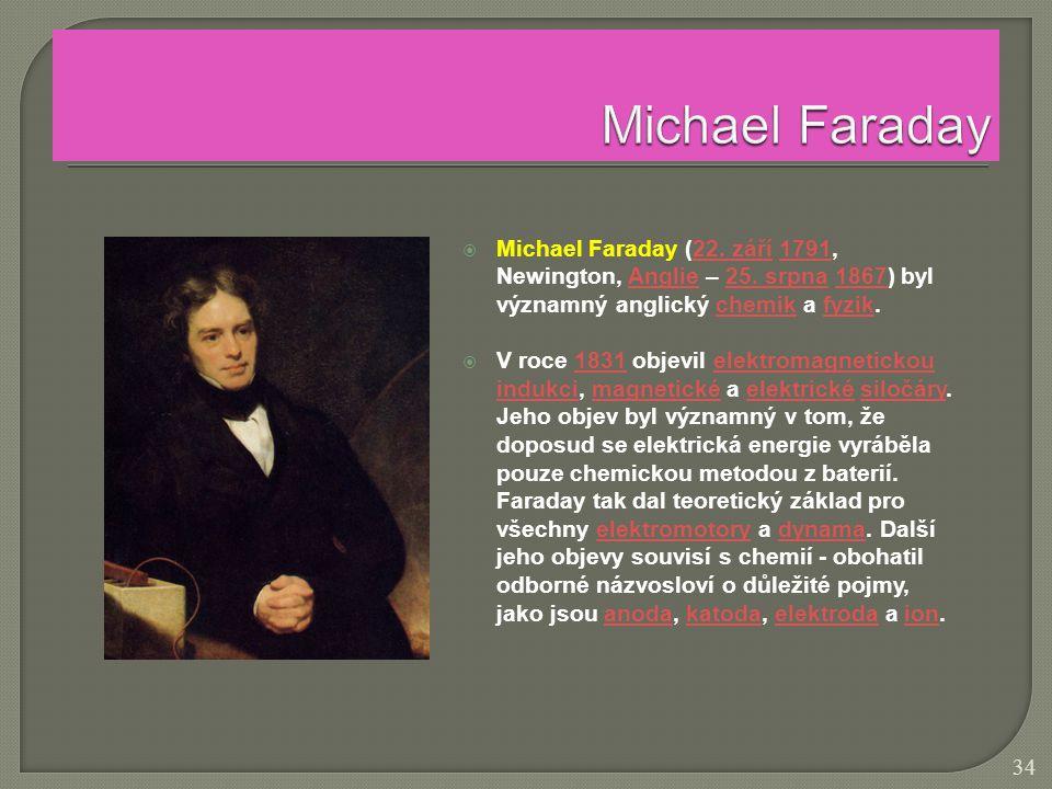  Michael Faraday (22. září 1791, Newington, Anglie – 25. srpna 1867) byl významný anglický chemik a fyzik.22. září1791Anglie25. srpna1867chemikfyzik