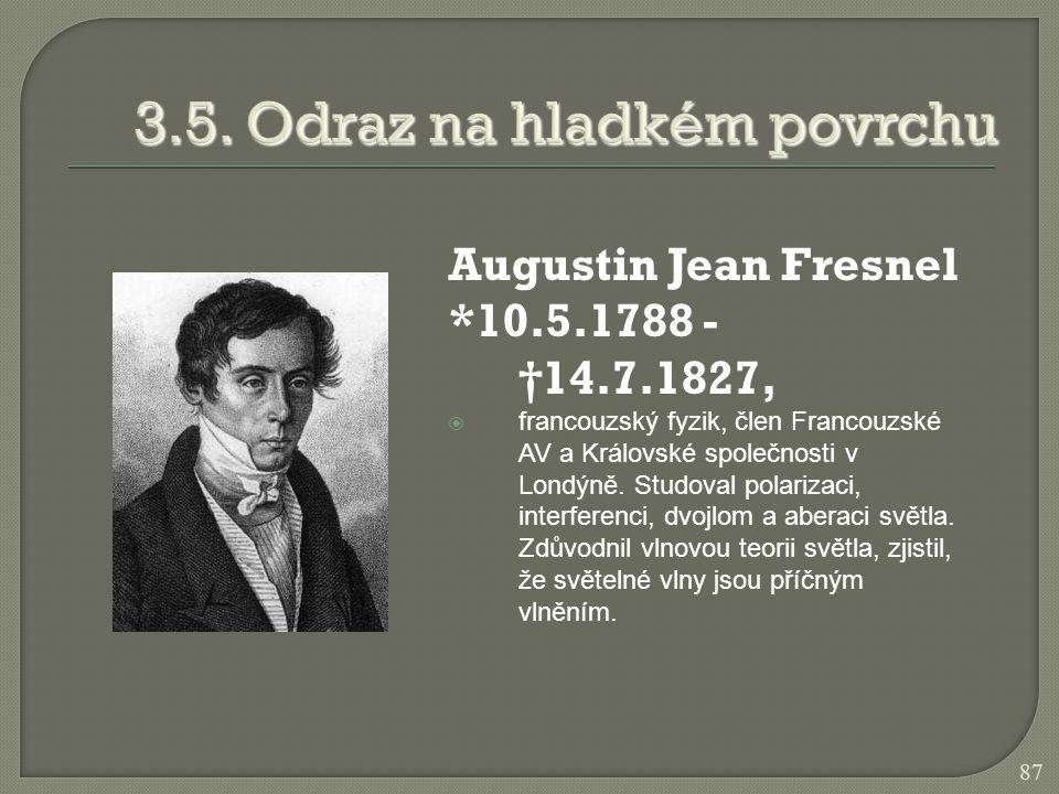 Augustin Jean Fresnel *10.5.1788 - †14.7.1827,  francouzský fyzik, člen Francouzské AV a Královské společnosti v Londýně. Studoval polarizaci, interf