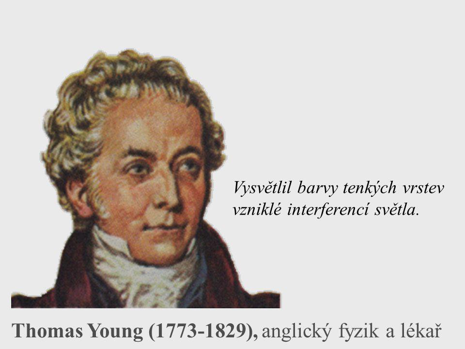 Thomas Young (1773-1829), anglický fyzik a lékař Vysvětlil barvy tenkých vrstev vzniklé interferencí světla.