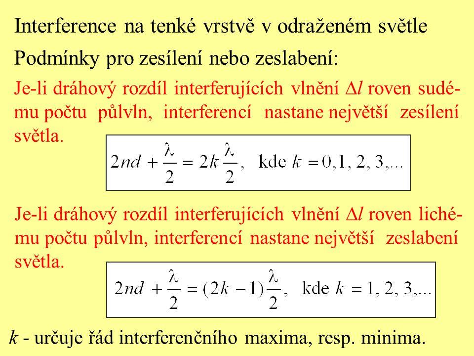 Interference na tenké vrstvě v odraženém světle Podmínky pro zesílení nebo zeslabení: Je-li dráhový rozdíl interferujících vlnění  l roven sudé- mu p