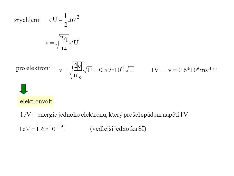 1eV = energie jednoho elektronu, který prošel spádem napětí 1V zrychlení: pro elektron: (vedlejší jednotka SI) 1V … v = 0.6*10 6 ms -1 !.