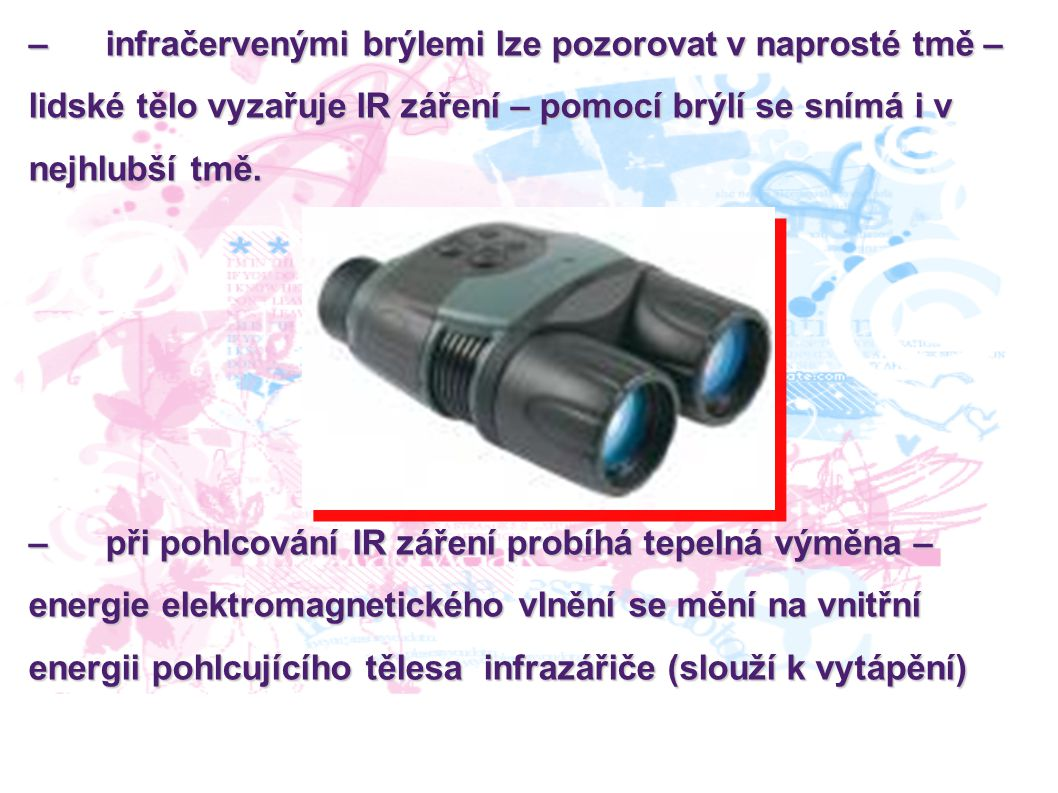 – infračervenými brýlemi lze pozorovat v naprosté tmě – lidské tělo vyzařuje IR záření – pomocí brýlí se snímá i v nejhlubší tmě. – při pohlcování IR