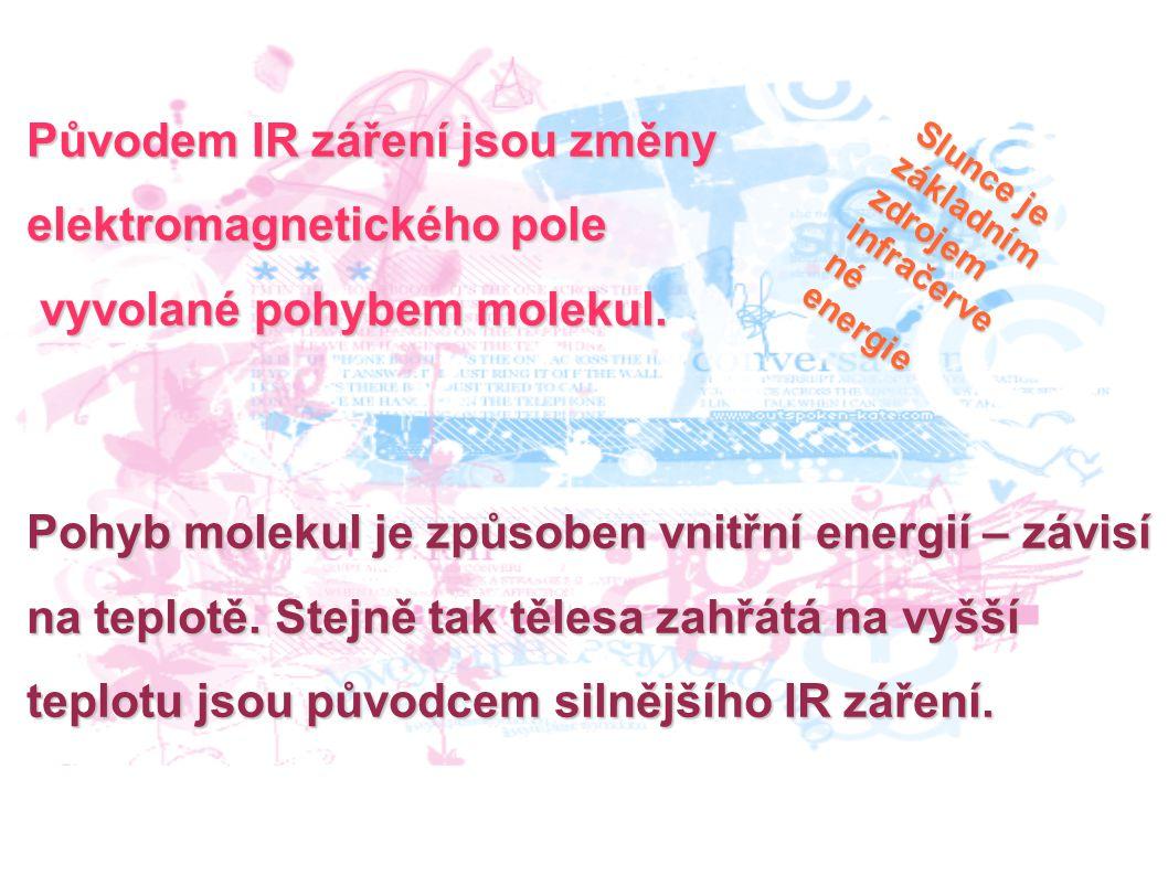 Původem IR záření jsou změny elektromagnetického pole vyvolané pohybem molekul. vyvolané pohybem molekul. Pohyb molekul je způsoben vnitřní energií –