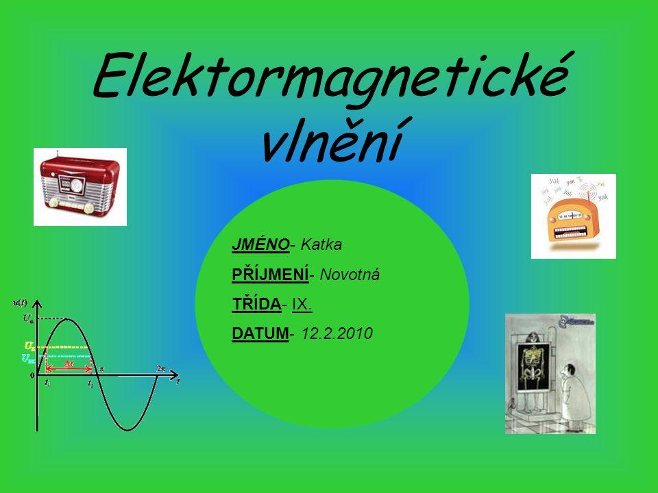 Elektormagnetické vlnění JMÉNO- Katka PŘÍJMENÍ- Novotná TŘÍDA- IX. DATUM- 12.2.2010