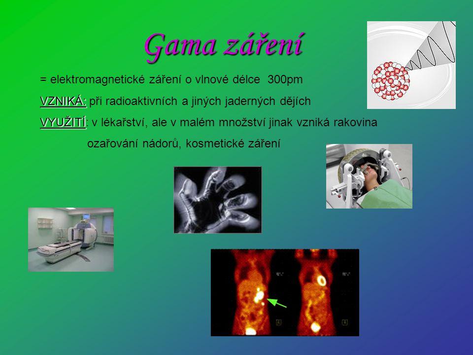 Gama záření = elektromagnetické záření o vlnové délce 300pm VZNIKÁ: VZNIKÁ: při radioaktivních a jiných jaderných dějích VYUŽITÍ VYUŽITÍ: v lékařství,