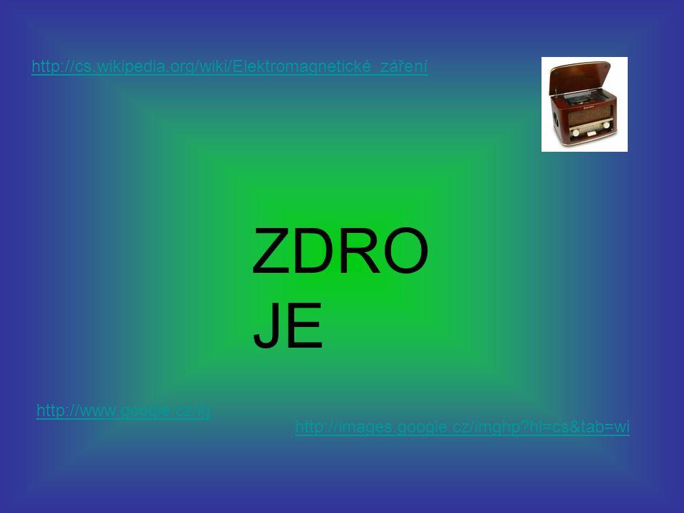 ZDRO JE http://cs.wikipedia.org/wiki/Elektromagnetické_záření http://www.google.cz/ig http://images.google.cz/imghp?hl=cs&tab=wi