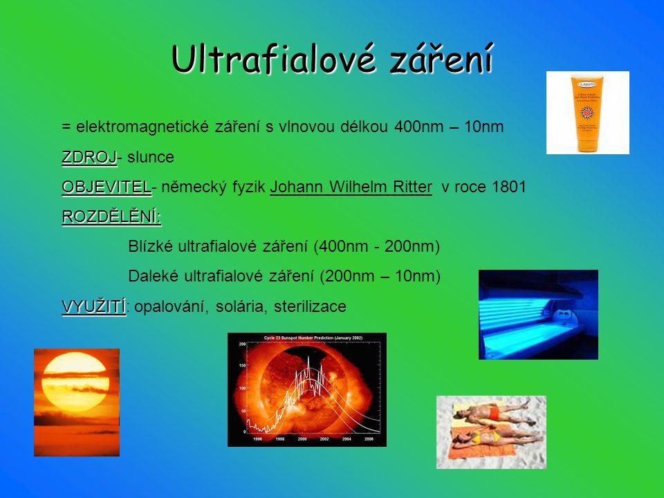 Ultrafialovézáření Ultrafialové záření = elektromagnetické záření s vlnovou délkou 400nm – 10nm ZDROJ ZDROJ- slunce OBJEVITEL OBJEVITEL- německý fyzik