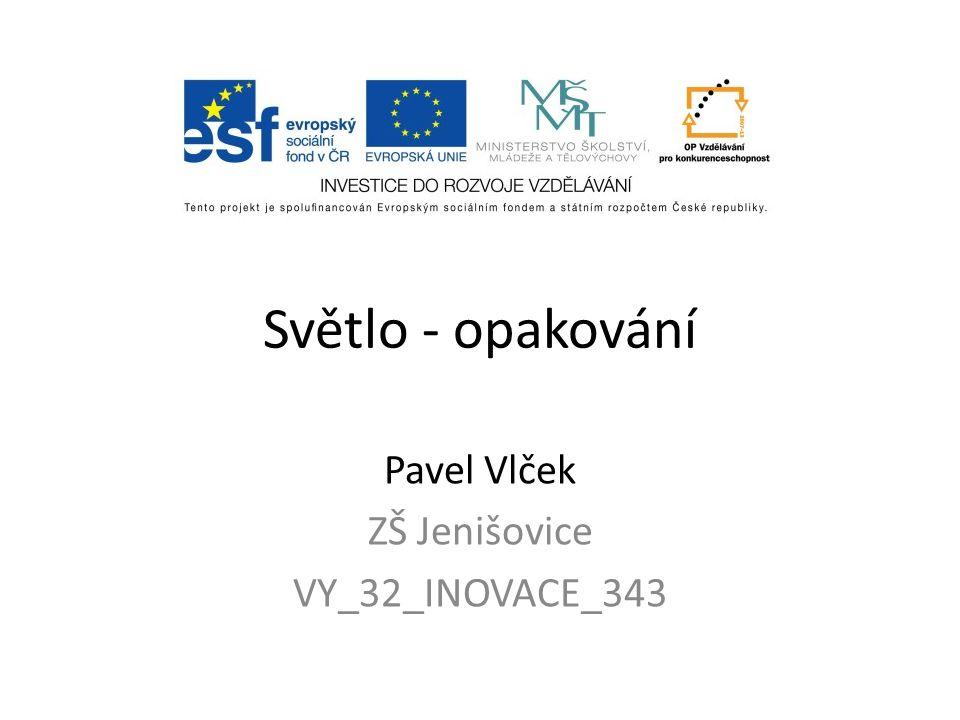 Světlo - opakování Pavel Vlček ZŠ Jenišovice VY_32_INOVACE_343