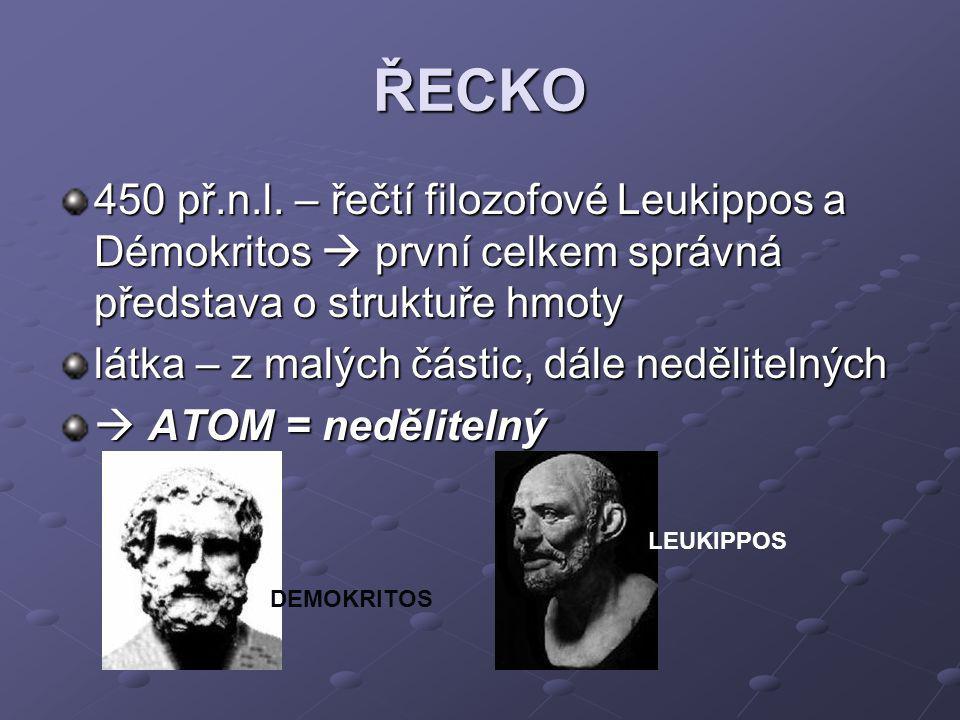 ŘECKO 450 př.n.l. – řečtí filozofové Leukippos a Démokritos  první celkem správná představa o struktuře hmoty látka – z malých částic, dále nedělitel