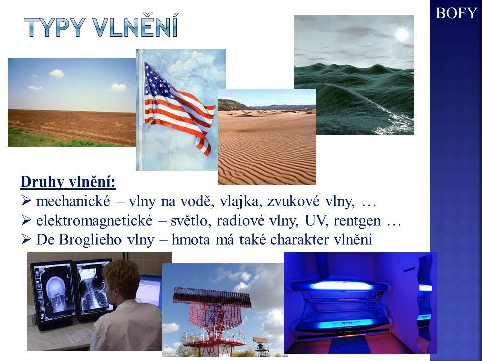 BOFY Druhy vlnění:  mechanické – vlny na vodě, vlajka, zvukové vlny, …  elektromagnetické – světlo, radiové vlny, UV, rentgen …  De Broglieho vlny
