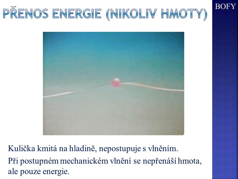 Kulička kmitá na hladině, nepostupuje s vlněním. Při postupném mechanickém vlnění se nepřenáší hmota, ale pouze energie. BOFY