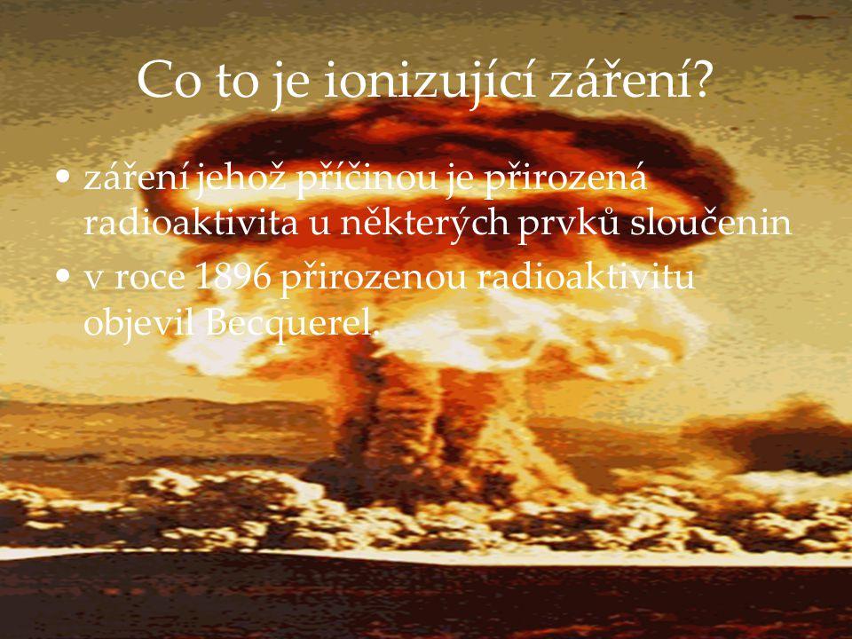 Co to je ionizující záření? záření jehož příčinou je přirozená radioaktivita u některých prvků sloučenin v roce 1896 přirozenou radioaktivitu objevil