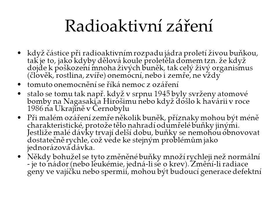 Radioaktivní záření když částice při radioaktivním rozpadu jádra proletí živou buňkou, tak je to, jako kdyby dělová koule proletěla domem tzn. že když