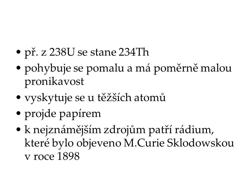 př. z 238U se stane 234Th pohybuje se pomalu a má poměrně malou pronikavost vyskytuje se u těžších atomů projde papírem k nejznámějším zdrojům patří r