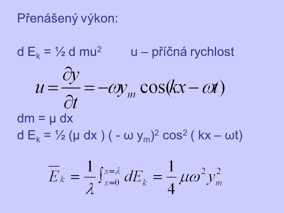 Přenášený výkon: d E k = ½ d mu 2 u – příčná rychlost dm = μ dx d E k = ½ (μ dx ) ( - ω y m ) 2 cos 2 ( kx – ωt)