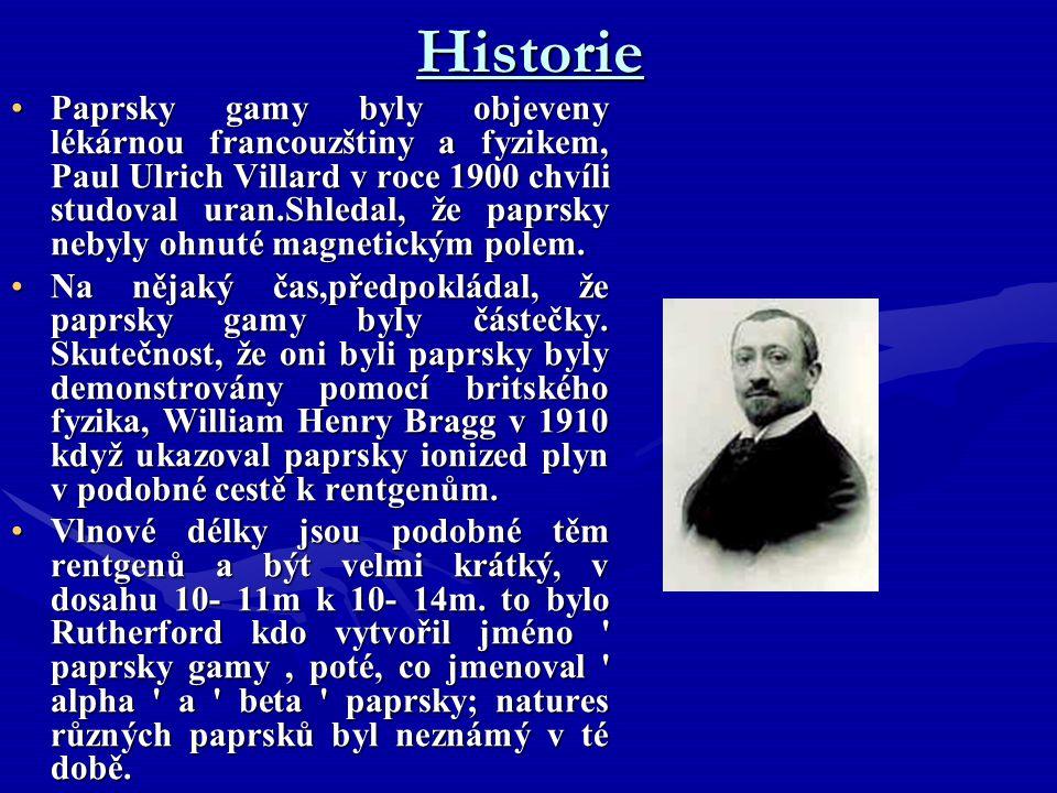 Historie Paprsky gamy byly objeveny lékárnou francouzštiny a fyzikem, Paul Ulrich Villard v roce 1900 chvíli studoval uran.Shledal, že paprsky nebyly ohnuté magnetickým polem.Paprsky gamy byly objeveny lékárnou francouzštiny a fyzikem, Paul Ulrich Villard v roce 1900 chvíli studoval uran.Shledal, že paprsky nebyly ohnuté magnetickým polem.