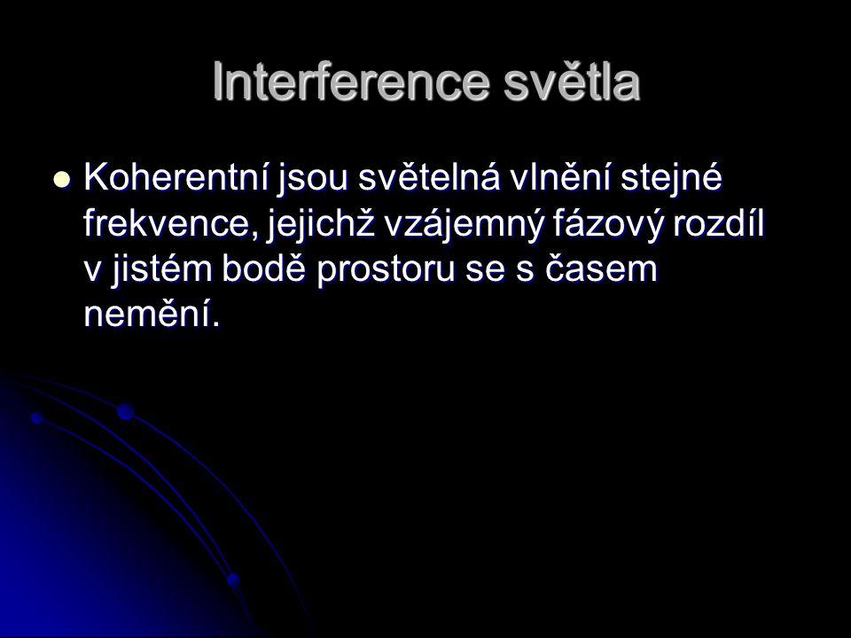 Interference světla Koherentní jsou světelná vlnění stejné frekvence, jejichž vzájemný fázový rozdíl v jistém bodě prostoru se s časem nemění. Koheren