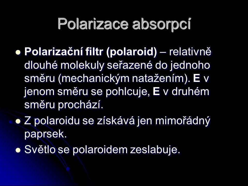 Polarizace absorpcí Polarizační filtr (polaroid) – relativně dlouhé molekuly seřazené do jednoho směru (mechanickým natažením). E v jenom směru se poh