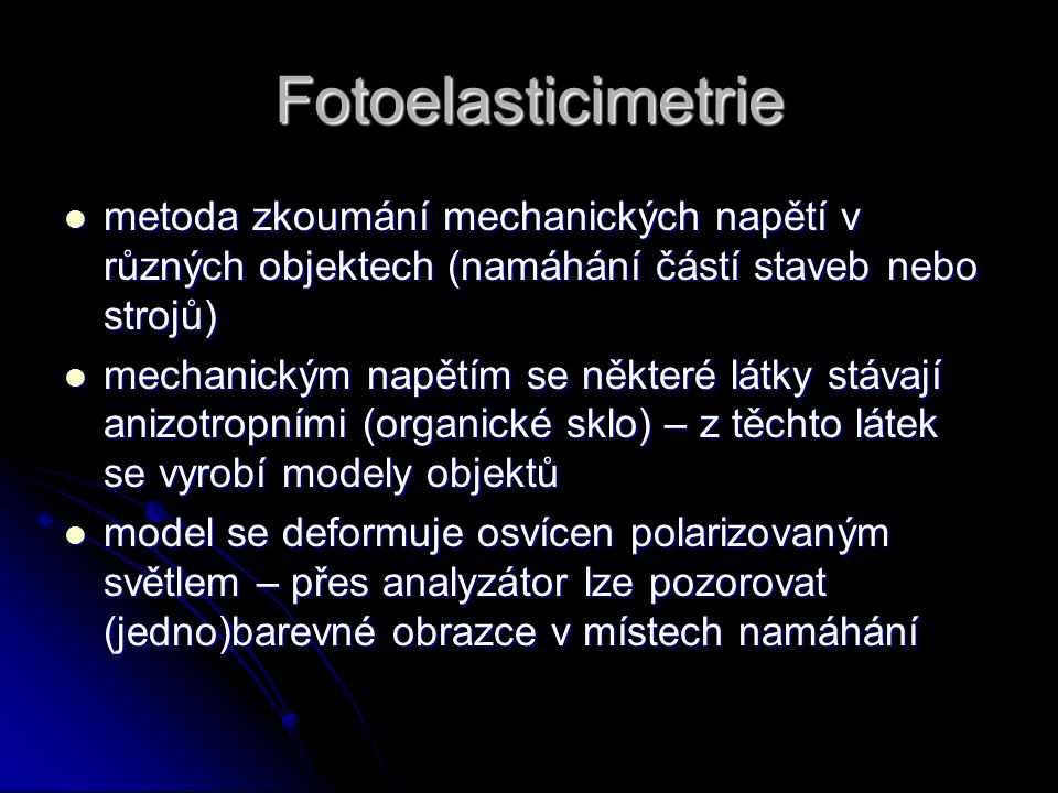 Fotoelasticimetrie metoda zkoumání mechanických napětí v různých objektech (namáhání částí staveb nebo strojů) metoda zkoumání mechanických napětí v r