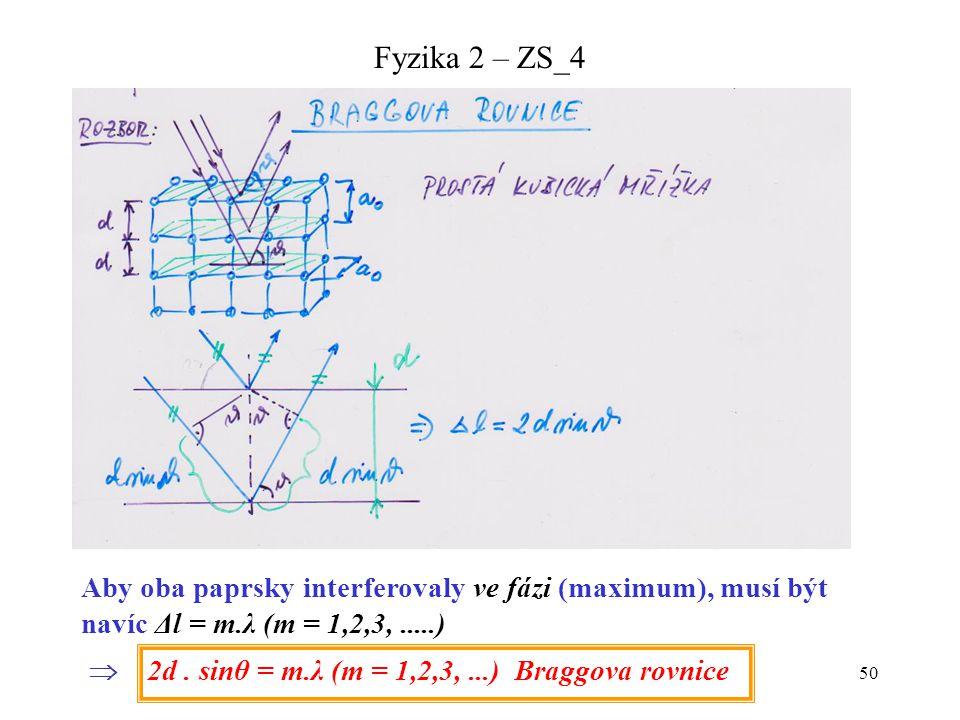 50 Fyzika 2 – ZS_4 Aby oba paprsky interferovaly ve fázi (maximum), musí být navíc Δl = m.λ (m = 1,2,3,.....)  2d. sinθ = m.λ (m = 1,2,3,...) Braggov