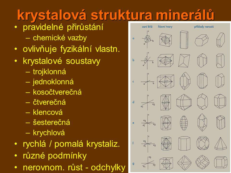 krystalová struktura minerálů pravidelné přirůstání –chemické vazby ovlivňuje fyzikální vlastn. krystalové soustavy –trojklonná –jednoklonná –kosočtve