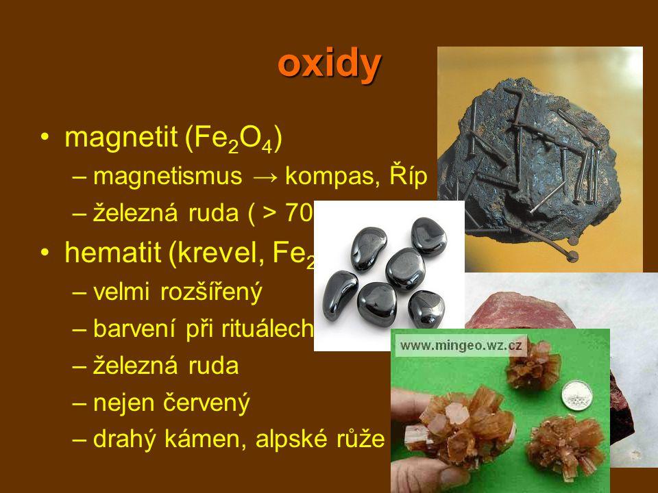 oxidy magnetit (Fe 2 O 4 ) –magnetismus → kompas, Říp –železná ruda ( > 70 %) hematit (krevel, Fe 2 O 3 ) –velmi rozšířený –barvení při rituálech –žel