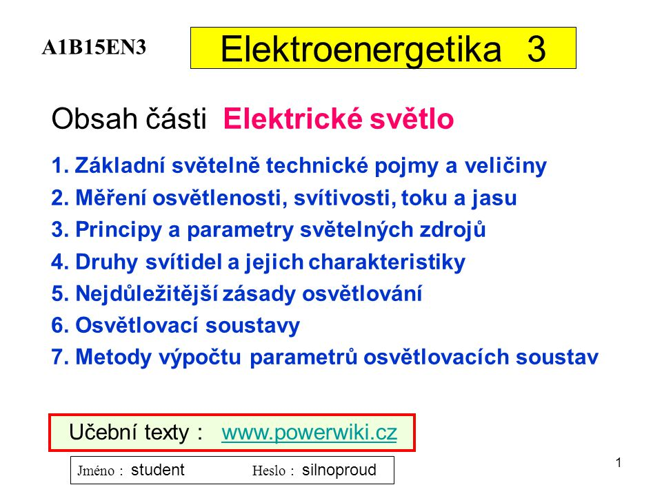 1 Elektroenergetika 3 Obsah části Elektrické světlo 1. Základní světelně technické pojmy a veličiny 2. Měření osvětlenosti, svítivosti, toku a jasu 3.