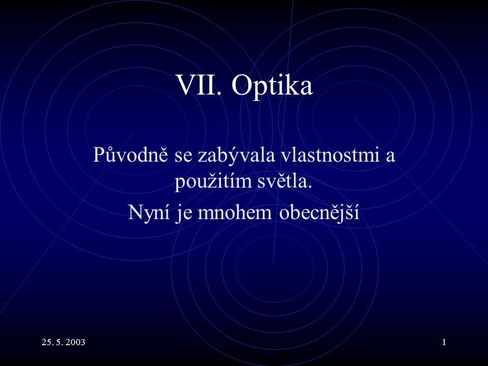 25. 5. 20031 VII. Optika Původně se zabývala vlastnostmi a použitím světla. Nyní je mnohem obecnější