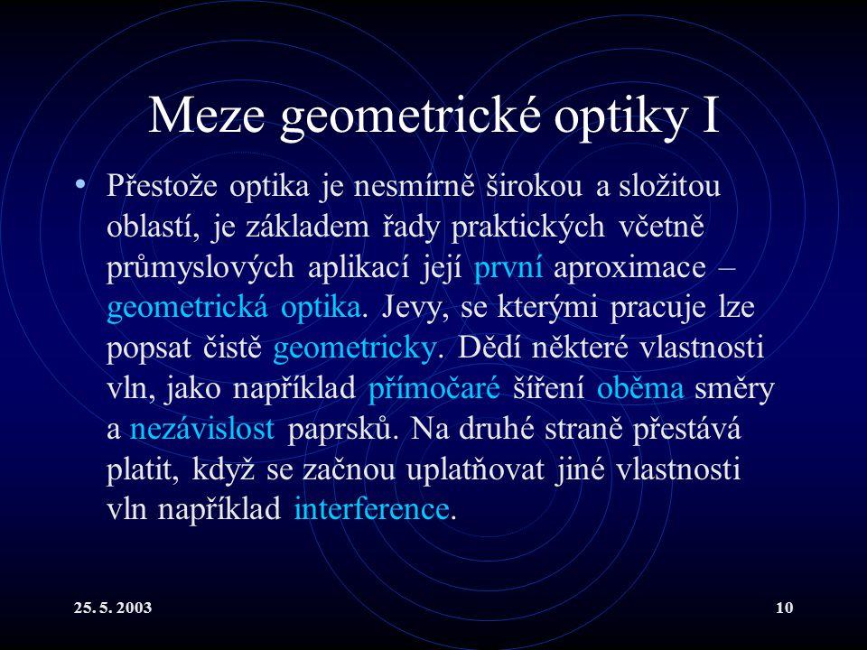 25. 5. 200310 Meze geometrické optiky I Přestože optika je nesmírně širokou a složitou oblastí, je základem řady praktických včetně průmyslových aplik