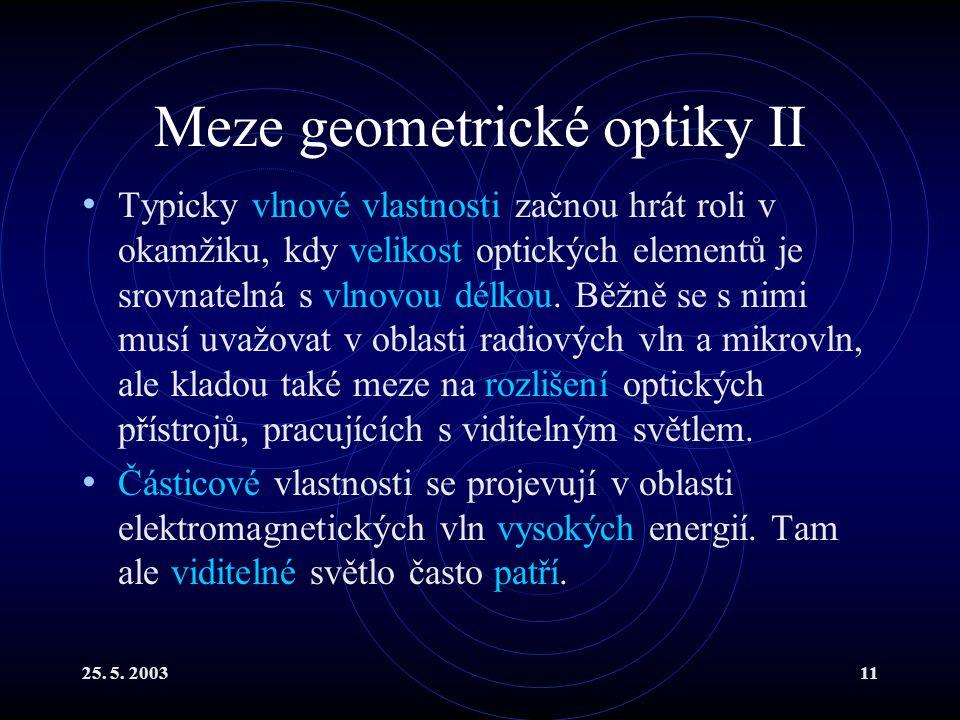 25. 5. 200311 Meze geometrické optiky II Typicky vlnové vlastnosti začnou hrát roli v okamžiku, kdy velikost optických elementů je srovnatelná s vlnov