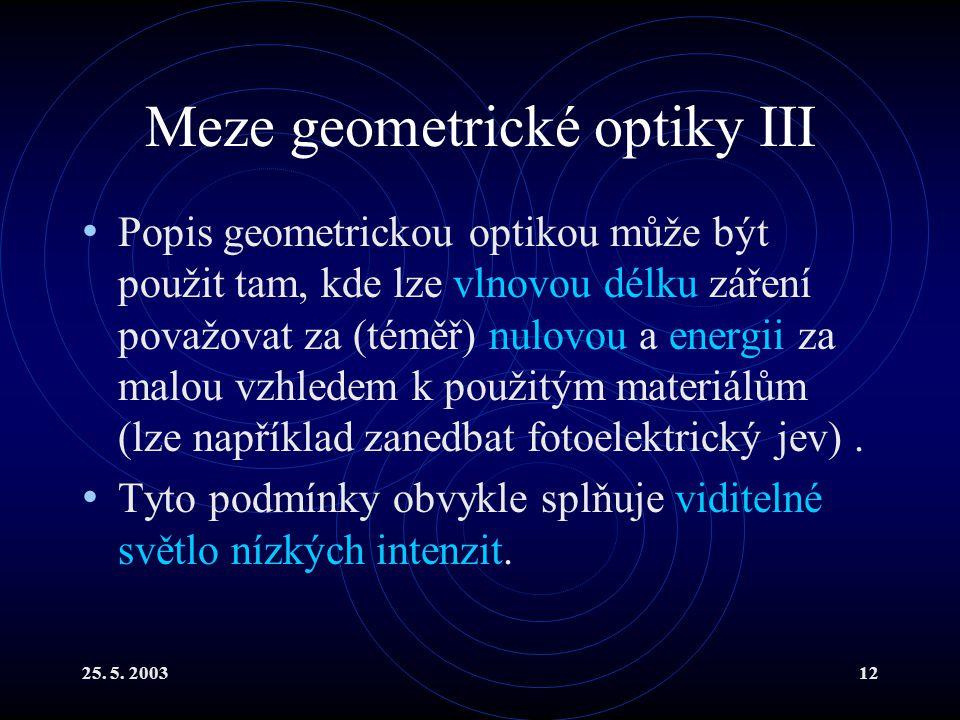 25. 5. 200312 Meze geometrické optiky III Popis geometrickou optikou může být použit tam, kde lze vlnovou délku záření považovat za (téměř) nulovou a
