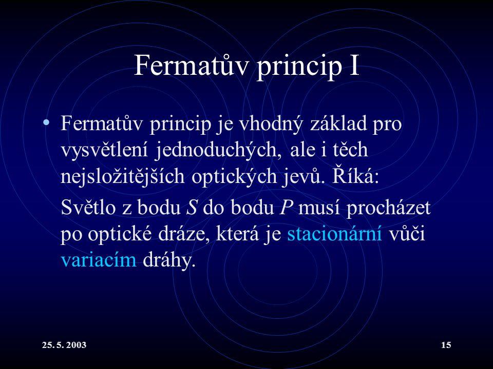25. 5. 200315 Fermatův princip I Fermatův princip je vhodný základ pro vysvětlení jednoduchých, ale i těch nejsložitějších optických jevů. Říká: Světl