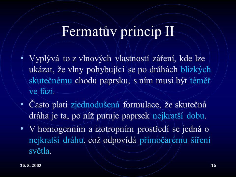 25. 5. 200316 Fermatův princip II Vyplývá to z vlnových vlastností záření, kde lze ukázat, že vlny pohybující se po dráhách blízkých skutečnému chodu