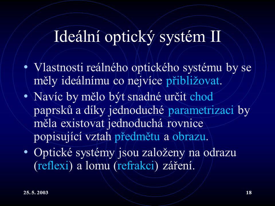 25. 5. 200318 Ideální optický systém II Vlastnosti reálného optického systému by se měly ideálnímu co nejvíce přibližovat. Navíc by mělo být snadné ur