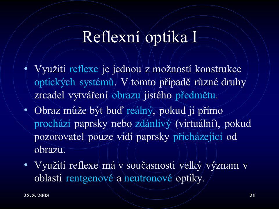 25. 5. 200321 Reflexní optika I Využití reflexe je jednou z možností konstrukce optických systémů. V tomto případě různé druhy zrcadel vytváření obraz