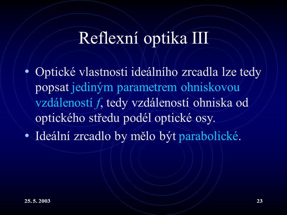 25. 5. 200323 Reflexní optika III Optické vlastnosti ideálního zrcadla lze tedy popsat jediným parametrem ohniskovou vzdáleností f, tedy vzdáleností o