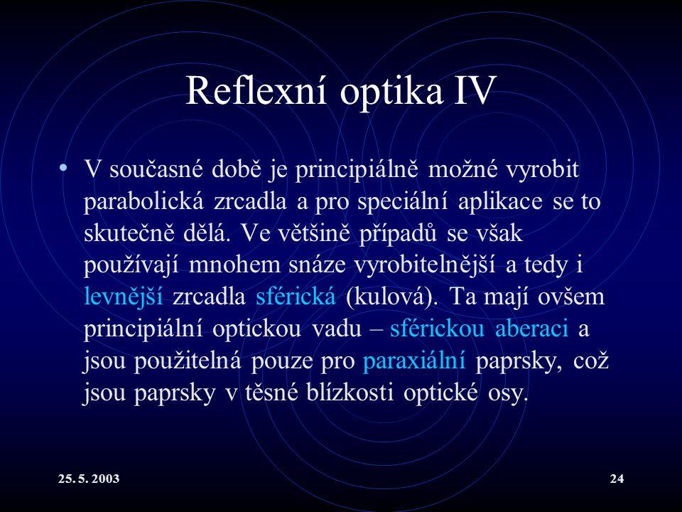 25. 5. 200324 Reflexní optika IV V současné době je principiálně možné vyrobit parabolická zrcadla a pro speciální aplikace se to skutečně dělá. Ve vě