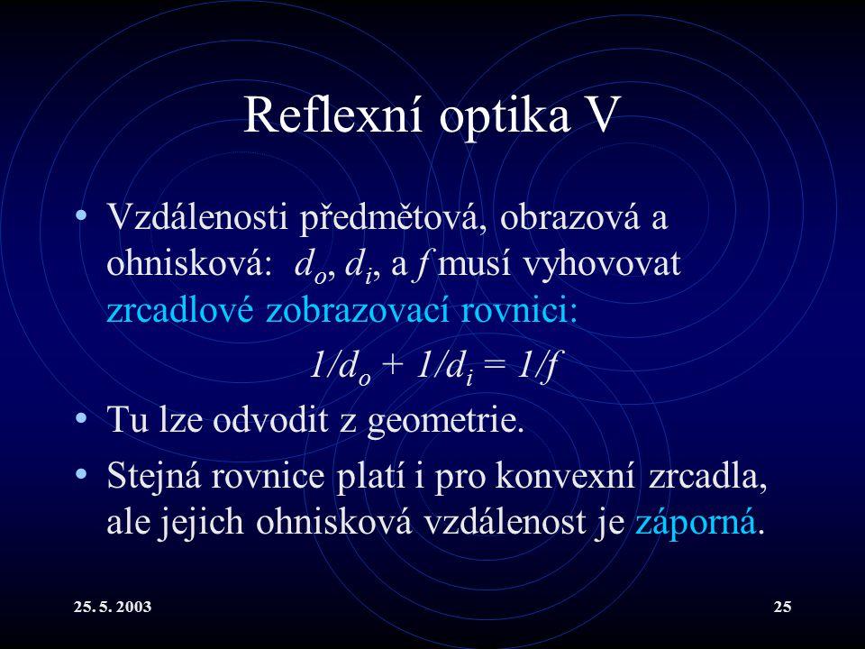 25. 5. 200325 Reflexní optika V Vzdálenosti předmětová, obrazová a ohnisková: d o, d i, a f musí vyhovovat zrcadlové zobrazovací rovnici: 1/d o + 1/d