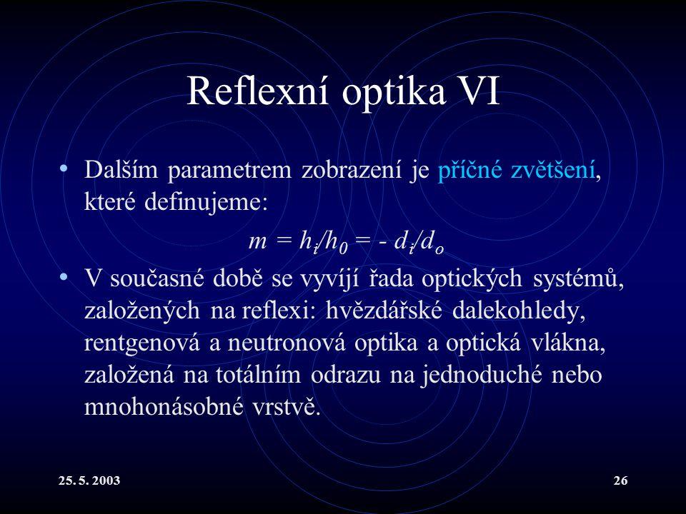 25. 5. 200326 Reflexní optika VI Dalším parametrem zobrazení je příčné zvětšení, které definujeme: m = h i /h 0 = - d i /d o V současné době se vyvíjí