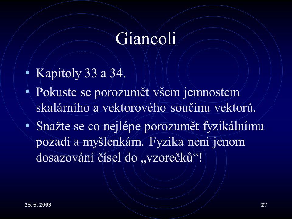 25. 5. 200327 Giancoli Kapitoly 33 a 34. Pokuste se porozumět všem jemnostem skalárního a vektorového součinu vektorů. Snažte se co nejlépe porozumět