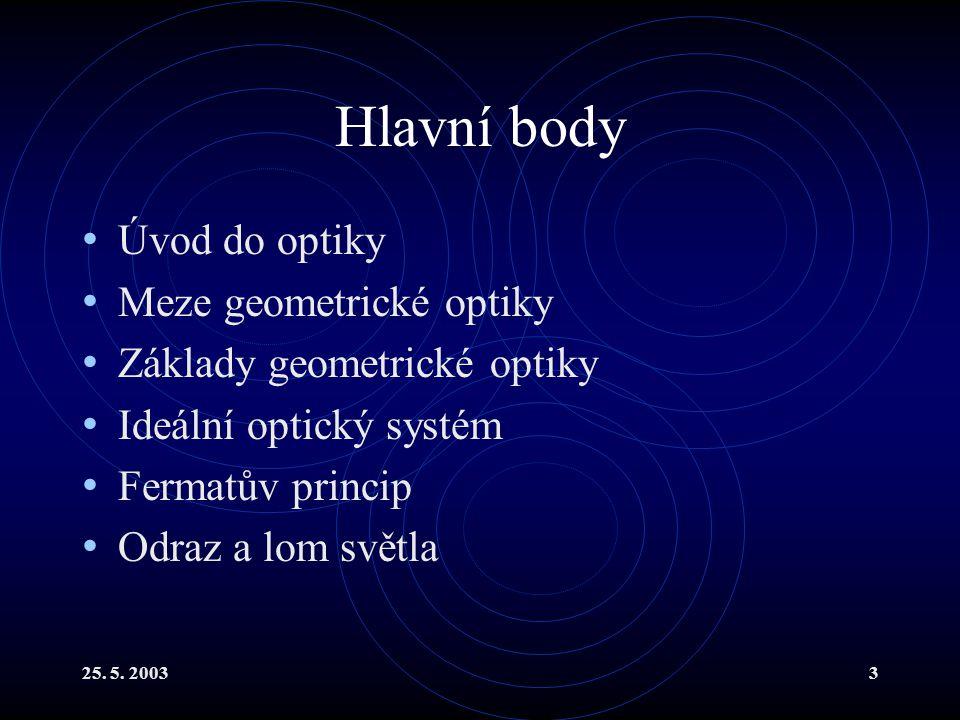 25. 5. 20033 Hlavní body Úvod do optiky Meze geometrické optiky Základy geometrické optiky Ideální optický systém Fermatův princip Odraz a lom světla