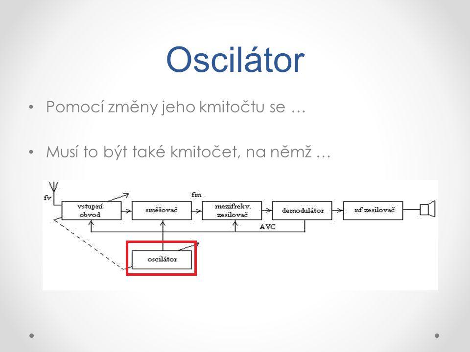 Oscilátor Pomocí změny jeho kmitočtu se … Musí to být také kmitočet, na němž …