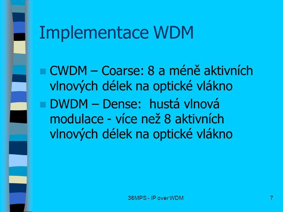 36MPS - IP over WDM7 Implementace WDM CWDM – Coarse: 8 a méně aktivních vlnových délek na optické vlákno DWDM – Dense: hustá vlnová modulace - více ne