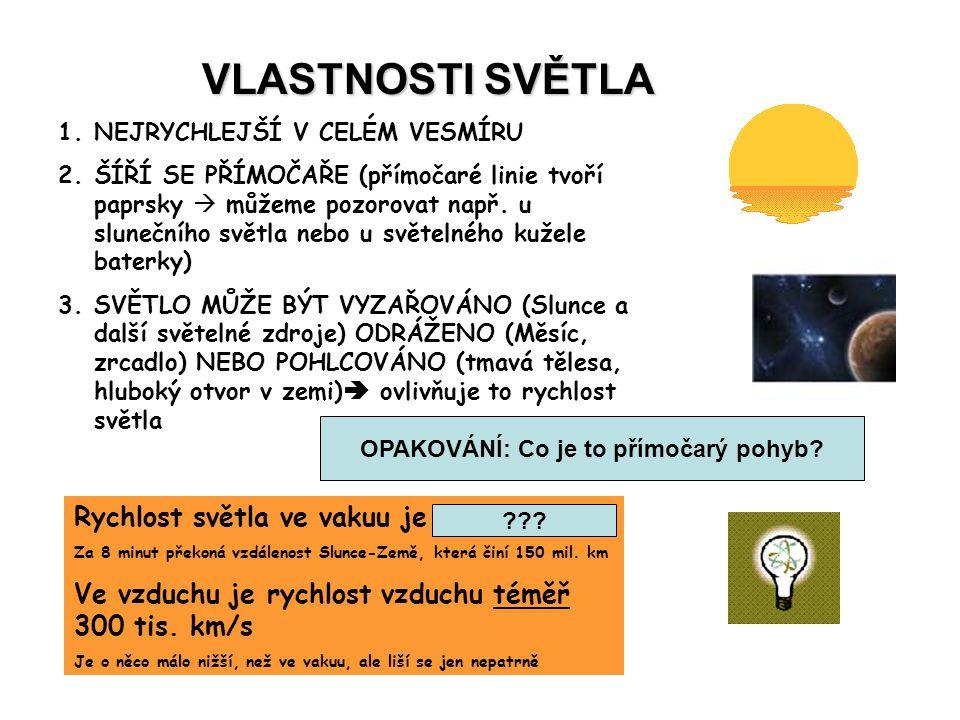 VLASTNOSTI SVĚTLA 1.NEJRYCHLEJŠÍ V CELÉM VESMÍRU 2.ŠÍŘÍ SE PŘÍMOČAŘE (přímočaré linie tvoří paprsky  můžeme pozorovat např. u slunečního světla nebo